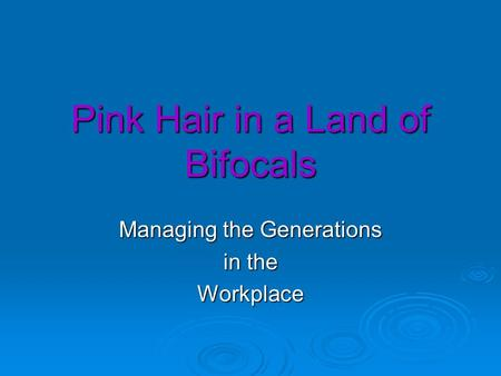 Pink Hair in a Land of Bifocals Managing the Generations in the Workplace.