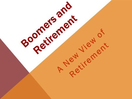 Boomers and Retirement A New View of Retirement. Facts About Boomers By 2030, 20% of the population is projected to be over 65 years of age. Americans.