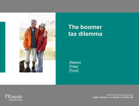 ©2009 Lincoln National Corporation LCN0811-2023457 LIF-VU-08-0402_VU-PPT005 4/09 [Name] [Title] [Firm] The boomer tax dilemma.
