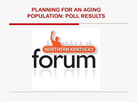 PLANNING FOR AN AGING POPULATION: POLL RESULTS. Results from the Northern Kentucky Forum's poll (106 people took this online poll in June and July) QUESTION: