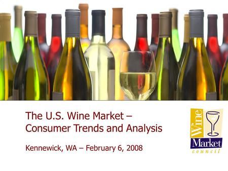 New York City January 23, 2007 The U.S. Wine Market – Consumer Trends and Analysis Kennewick, WA – February 6, 2008.