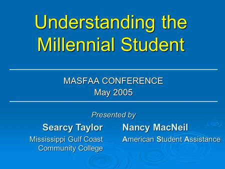 Understanding the Millennial Student MASFAA CONFERENCE May 2005 Searcy Taylor Mississippi Gulf Coast Community College Nancy MacNeil American Student Assistance.