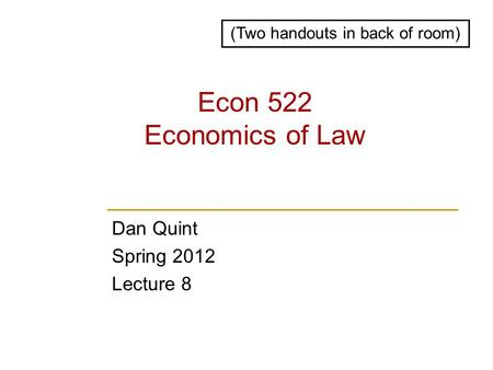 Econ 522 Economics of Law Dan Quint Spring 2012 Lecture 8 (Two handouts in back of room)