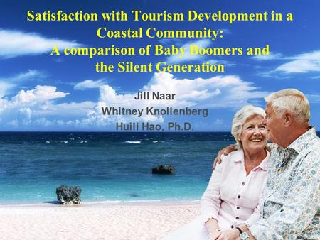 Satisfaction with Tourism Development in a Coastal Community: A comparison of Baby Boomers and the Silent Generation Jill Naar Whitney Knollenberg Huili.
