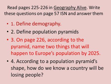 Read pages 225-226 in Geography Alive. Write these questions on page 57 ISN and answer them 1. Define demography. 2. Define population pyramids 3. On page.