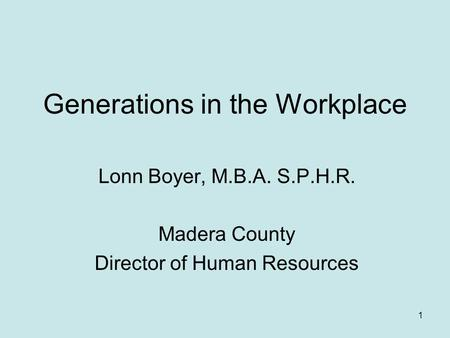 Generations in the Workplace Lonn Boyer, M.B.A. S.P.H.R. Madera County Director of Human Resources 1.