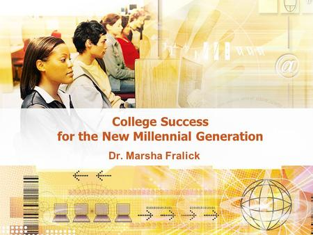 College Success for the New Millennial Generation Dr. Marsha Fralick.