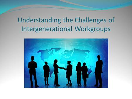 Understanding the Challenges of Intergenerational Workgroups.