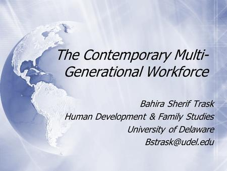 The Contemporary Multi- Generational Workforce Bahira Sherif Trask Human Development & Family Studies University of Delaware Bahira Sherif.