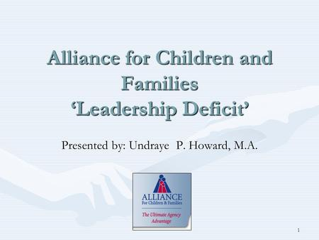 Alliance for Children and Families '<strong>Leadership</strong> Deficit' Presented by: Undraye P. Howard, M.A. 1.