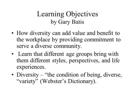 Learning Objectives by Gary Batis How diversity can add value and benefit to the workplace by providing commitment to serve a diverse community. Learn.