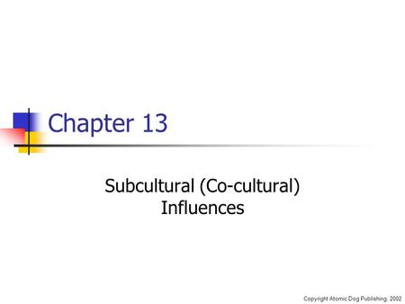 Copyright Atomic Dog Publishing, 2002 Chapter 13 Subcultural (Co-cultural) Influences.