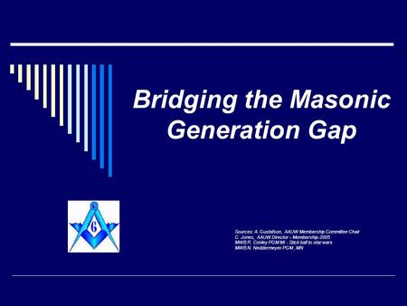 Bridging the Masonic Generation Gap Sources: A. Gustafson, AAUW Membership Committee Chair C. Jones, AAUW Director – Membership-2005 MWB R. Conley PGM.