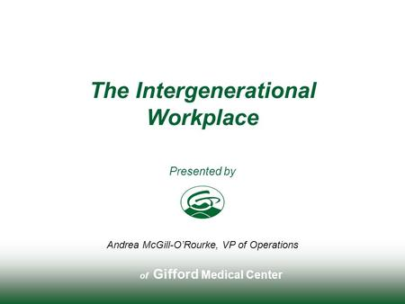Of Gifford Medical Center Presented by The Intergenerational Workplace Andrea McGill-O'Rourke, VP of Operations.