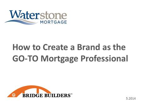 5.2014 How to Create a Brand as the GO-TO Mortgage Professional.