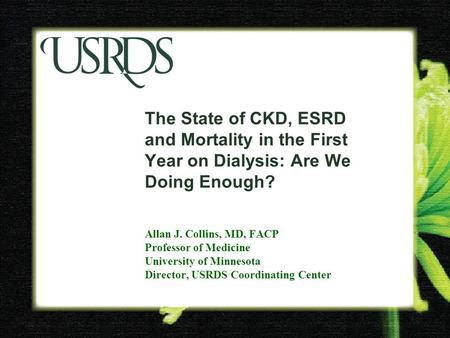 The State of CKD, ESRD and Mortality in the First Year on Dialysis: Are We Doing Enough? Allan J. Collins, MD, FACP Professor of Medicine University of.