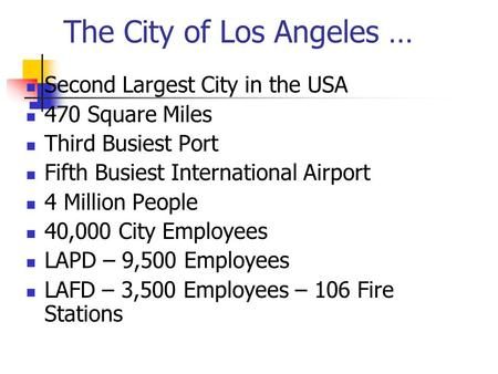 The City of Los Angeles … Second Largest City in the USA 470 Square Miles Third Busiest Port Fifth Busiest International Airport 4 Million People 40,000.