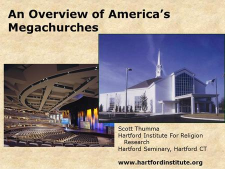 An Overview of America's Megachurches Scott Thumma Hartford Institute For Religion Research Hartford Seminary, Hartford CT www.hartfordinstitute.org.
