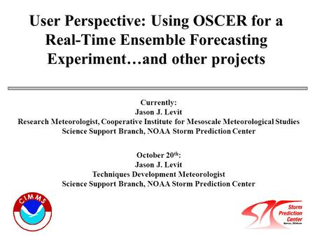 User Perspective: Using OSCER for a Real-Time Ensemble Forecasting Experiment…and other projects Currently: Jason J. Levit Research Meteorologist, Cooperative.