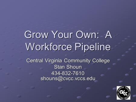 Grow Your Own: A Workforce Pipeline Central Virginia Community College Stan Shoun 434-832-7610
