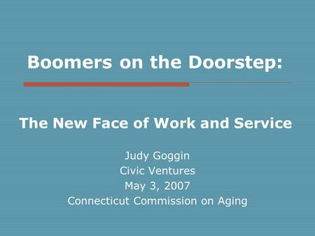 Boomers on the Doorstep: The New Face of Work and Service Judy Goggin Civic Ventures May 3, 2007 Connecticut Commission on Aging.