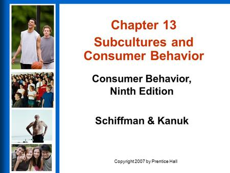 Consumer Behavior, Ninth Edition Schiffman & Kanuk Copyright 2007 by Prentice Hall Chapter 13 Subcultures and Consumer Behavior.