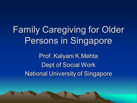 Family Caregiving for Older Persons in Singapore Prof. Kalyani K.Mehta Dept of Social Work National University of Singapore.