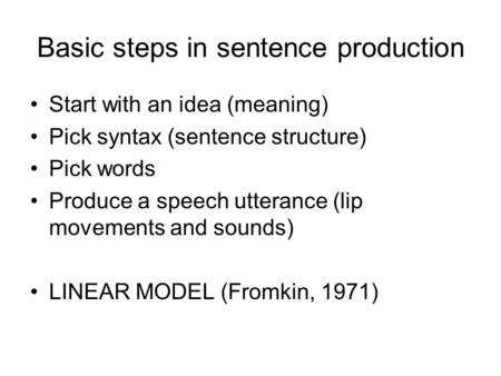 Basic steps in sentence production Start with an idea (meaning) Pick syntax (sentence structure) Pick words Produce a speech utterance (lip movements and.