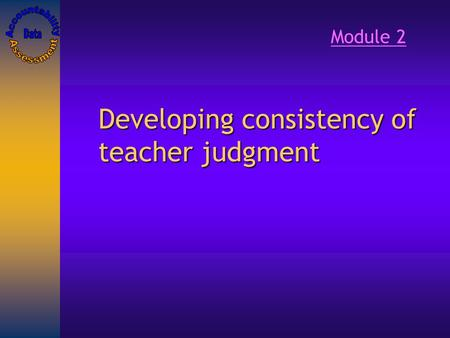 Developing consistency of teacher judgment Module 2.