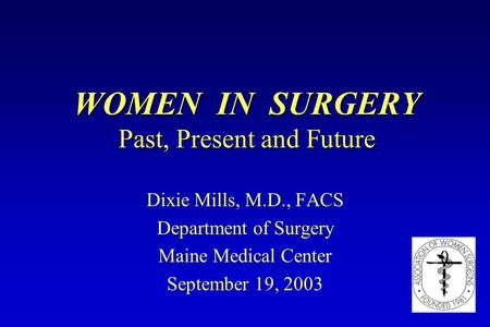 WOMEN IN SURGERY Past, Present and Future Dixie Mills, M.D., FACS Department of Surgery Maine Medical Center September 19, 2003.