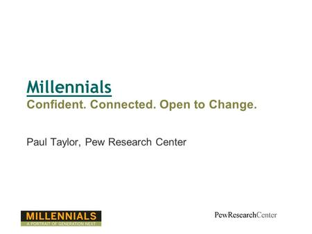 Millennials Confident. Connected. Open to Change. Paul Taylor, Pew Research Center.