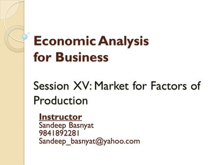Economic Analysis for Business Session XV: Market for Factors of Production Instructor Sandeep Basnyat 9841892281 Sandeep_basnyat@yahoo.com.