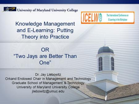 "1 Knowledge Management and E-Learning: Putting Theory into Practice OR ""Two Jays are Better Than One"" Dr. Jay Liebowitz Orkand Endowed Chair in Management."