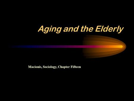 Aging and the Elderly Macionis, Sociology, Chapter Fifteen.