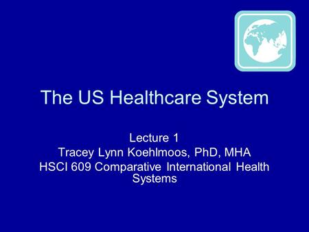 The US Healthcare System Lecture 1 Tracey Lynn Koehlmoos, PhD, MHA HSCI 609 Comparative International Health Systems.
