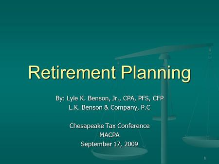 1 Retirement Planning By: Lyle K. Benson, Jr., CPA, PFS, CFP L.K. Benson & Company, P.C Chesapeake Tax Conference MACPA September 17, 2009.