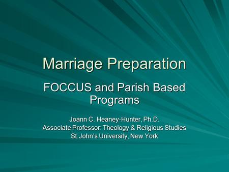 Marriage Preparation FOCCUS and Parish Based Programs Joann C. Heaney-Hunter, Ph.D. Associate Professor: Theology & Religious Studies St.John's University,