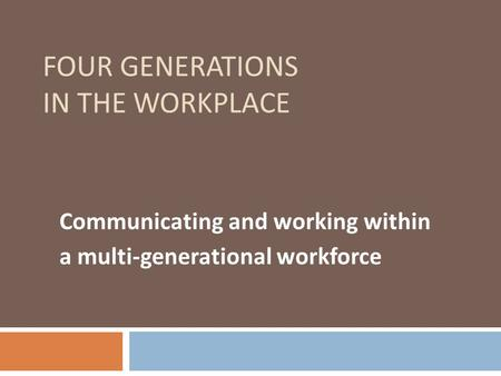 FOUR GENERATIONS IN THE WORKPLACE Communicating and working within a multi-generational workforce.