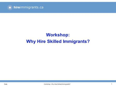 DateWorkshop: Why Hire Skilled Immigrants? 1. DateWorkshop: Why Hire Skilled Immigrants? 2 Workshop Objectives This workshop has been developed to help.