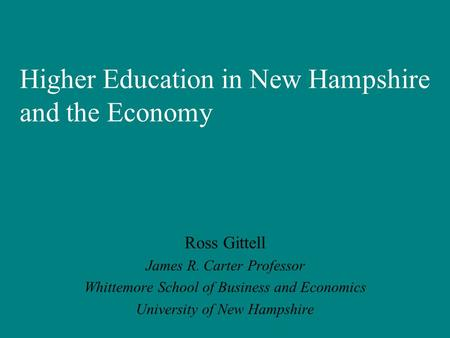 Higher Education in New Hampshire and the Economy Ross Gittell James R. Carter Professor Whittemore School of Business and Economics University of New.