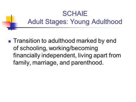 SCHAIE Adult Stages: Young Adulthood Transition to adulthood marked by end of schooling, working/becoming financially independent, living apart from family,