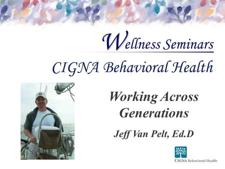 Ellness Seminars W CIGNA Behavioral Health Working Across Generations Jeff Van Pelt, Ed.D.