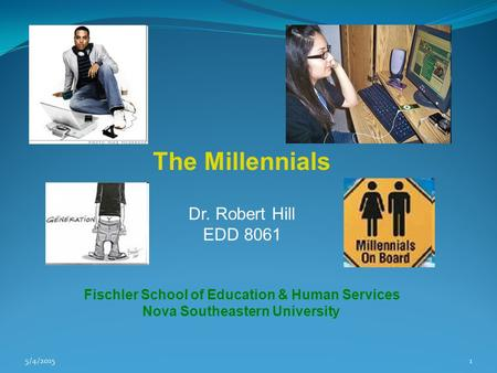 5/4/20151 The Millennials Dr. Robert Hill EDD 8061 Fischler School of Education & Human Services Nova Southeastern University.