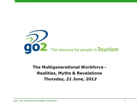Go2—The resource for people in Tourism1 The Multigenerational Workforce - Realities, Myths & Revelations Thursday, 21 June, 2012.