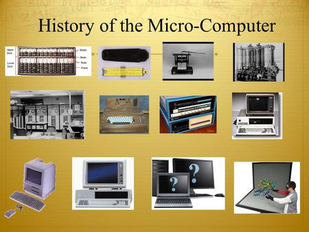 History of the Micro-Computer. Group Question Get into a pair of two. You have three minutes to come up with two answers and make an educated guess at.
