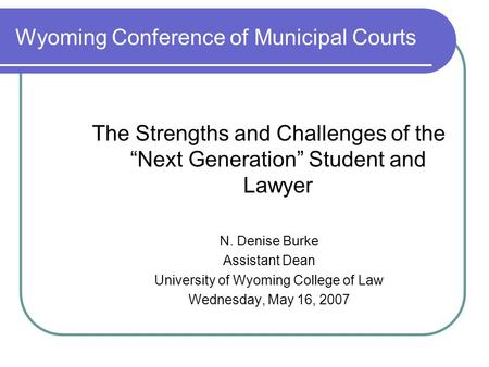 "Wyoming Conference of Municipal Courts The Strengths and Challenges of the ""Next Generation"" Student and Lawyer N. Denise Burke Assistant Dean University."