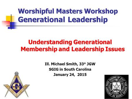 Worshipful Masters Workshop Generational Leadership Understanding Generational Membership and Leadership Issues Ill. Michael Smith, 33° JGW SGIG in South.