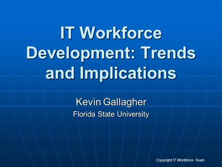 IT Workforce Development: Trends and Implications Kevin Gallagher Florida State University Copyright IT Workforce Team.