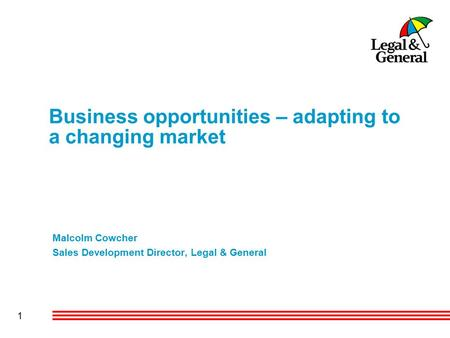 1 Business opportunities – adapting to a changing market Malcolm Cowcher Sales Development Director, Legal & General.