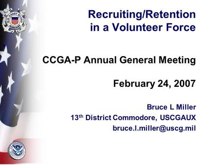 Recruiting/Retention in a Volunteer Force CCGA-P Annual General Meeting February 24, 2007 Bruce L Miller 13 th District Commodore, USCGAUX